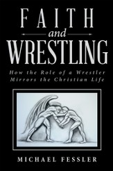 Faith and Wrestling: How the Role of a Wrestler Mirrors the Christian Life - eBook