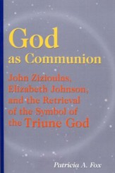 God as Communion: John Zizioulas, Elizabeth Johnson, and the Retrieval of the Symbol of the Triune God