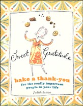 Sweet Gratitude: Delicious Ways to Bake a Thank-You   the Really Important People in Your Life