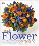Fresh Flower Arranging: Step-by-Step Designs form Home, Weddings and Gifts