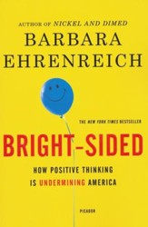 Bright-Sided: How Relentless Promotion of Positive Thinking Has Undermined America