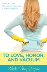 To Love, Honor, and Vacuum: When You Feel More Like a Maid Than a Wife and Mother - eBook
