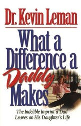 What a Difference a Daddy Makes: The Indelible  Imprint a Dad Leaves on His Daughter's Life