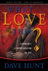 What Love Is This?: Calvinism's Misrepresentation of God, Fourth Edition