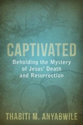 Captivated: Beholding the Mystery of Jesus' Death and Resurrection - eBook