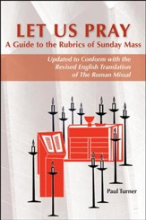 Let Us Pray: A Guide to the Rubrics of Sunday Mass; Updated to Conform with the Revised English Translation of The Roman Missal