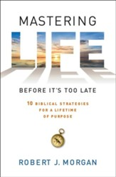 Mastering Life Before It's Too Late: Biblical   Strategies for a Lifetime of Purpose