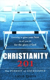 Christianity 201: The Pursuit of Excellence, Learning   to Give Your Best in all you do for the Glory of God