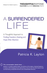 Surrendered Life, A (A Thoughtful Response Series): A Thoughtful Approach to Finding Freedom, Healing and Hope After Abortion - eBook