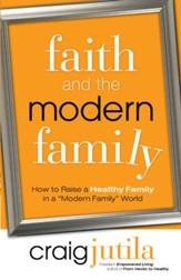 Faith and the Modern Family: How to Raise a Healthy Family in a Modern Family World - eBook