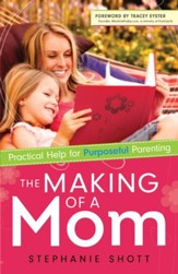 Making of a Mom, The: Practical Help for Purposeful Parenting - eBook