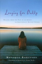 Longing for Daddy: Healing from the Pain of an Absent or Emotionally Distant Father