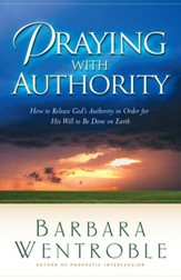 Praying with Authority: How to Release the Authority of Heaven So the Will of God Is Done on Earth - eBook