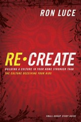 Re-Create Study Guide: Building a Culture in Your Home Stronger Than The Culture Deceiving Your Kids - eBook