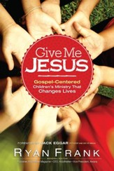Give Me Jesus: Gospel-Centered Children's Ministry That Changes Lives - eBook