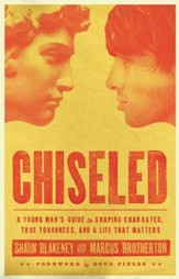Chiseled: A Young Man's Guide to Shaping Character, True Toughness and a Life That Matters - eBook