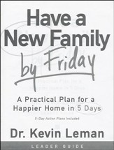 Have a New Family By Friday: A Practical Plan for a Happier Home in 5 Days, Leader's Guide