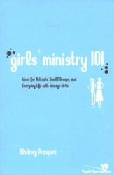 Girls Ministry 101: Ideas for Retreats, Small Groups, and Everyday Life With Teenage Girls