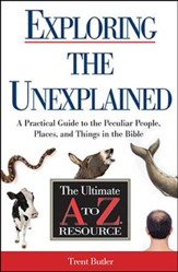Exploring the Unexplained: A Practical Guide to the Peculiar People, Places, and Things in the Bible