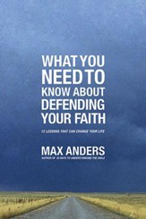 What You Need To Know About Defending Your Faith: 12 Lessons That Can Change Your Life