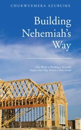 Building Nehemiahs Way: Nine Blocks to Building a Successful Empire God's Way, Within a Short Period - eBook