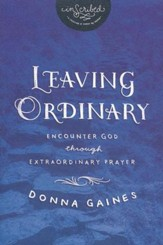 Leaving Ordinary: Encounter God Through Extraordinary Prayer