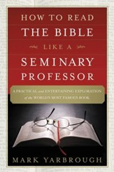 How to Read the Bible Like a Seminary Professor: A Practical and Entertaining Exploration of the World's Most Famous Book - eBook