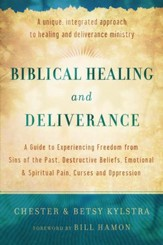 Biblical Healing and Deliverance: A Guide to Experiencing Freedom from Sins of the Past, Destructive Beliefs, Emotional and Spiritual Pain, Curses and Oppression - eBook