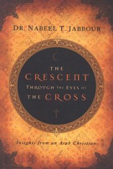 The Crescent Through the Eye of the Cross: Insights from an Arab Christian - eBook