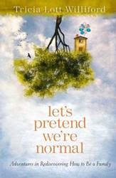 Let's Pretend We're Normal: Adventures in Rediscovering How to Be a Family - eBook