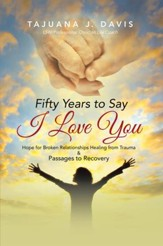 Fifty Years to Say I Love You: Hope for Broken Relationships Healing from Trauma & Passages to Recovery - eBook