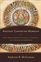 Ancient Christian Worship: Early Church Practices in Social, Historical, and Theological Perspective - eBook