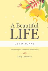 A Beautiful Life Devotional: Discovering the Freedom of Selfless Love - eBook
