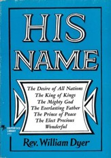 His Name: The Desire of All Nations - The King of Kings - The Mighty God - The Everlasting Father - The Prince of Peace - The Elect Precious - Wonderful - eBook