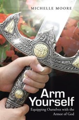 Arm Yourself: Equipping Ourselves with the Armor of God - eBook