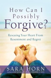 How Can I Possibly Forgive?: Rescuing Your Heart from Resentment and Regret - eBook
