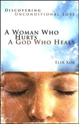 A Woman Who Hurts, A God Who Heals: Discovering Unconditional Love