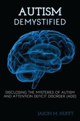 Autism Demystified: Disclosing the Mysteries of Autism and Attention Deficit Disorder (ADD) - eBook