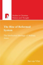 The Rise of Reformed System: The Intellectual Heritage of William Ames - eBook
