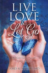 Live Love Let Go: A Doctor's Insightful Approach to Living and Dying