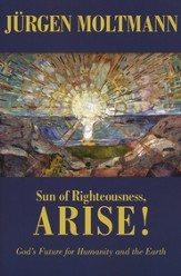 Sun of Righteousness, Arise! God's Future for Humanity and the Earth