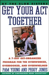 Get Your Act Together: A 7-Day Get-Organized Program for the Overworked, Overbooked, and Overwhelmed