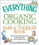 The Everything Organic Cooking for Baby and Toddler Book: 300 naturally delicious recipes