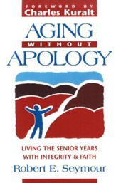 Aging Without Apology: Living the Senior Years with  Integrity & Faith