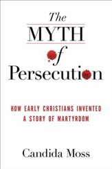The Myth of Persecution: How Early Christians Invented a Story of Martyrdom - eBook