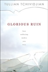 Glorious Ruin: How Suffering Makes You Free