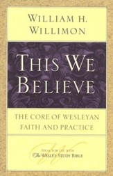 This We Believe: The Core of Wesleyan Faith and Practice