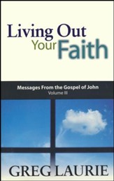 Living Out Your Faith: Messages from the Gospel of John, Chapters 13-21