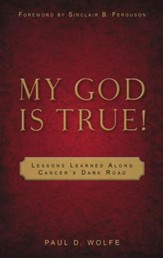 My God is True: Lessons Learned Along Cancer's Dark Road