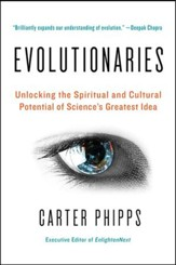 Evolutionaries: Unlocking the Spiritual and Cultural Potential of Science's Greatest Idea - eBook